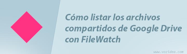 listar los archivos compartidos de Google Drive con Filewatch