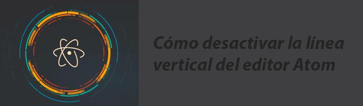 Cómo desactivar la línea vertical del editor Atom